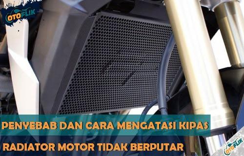 Penyebab Kipas Radiator Motor Tidak Berputar dan Solusi Menagatasinya